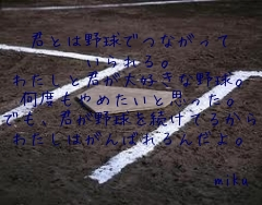 君とは野球でつながって いられる。 わたしと君が大好きな野球。 何度もやめたいと思った。 でも、君が野球を続けてるから わたしはがんばれるんだよ。