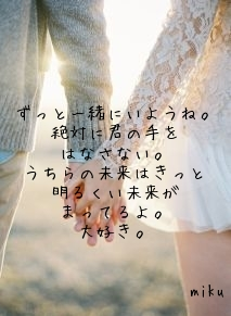ずっと一緒にいようね。 絶対に君の手を はなさない。 うちらの未来はきっと 明るくい未来が まってるよ。 大好き。